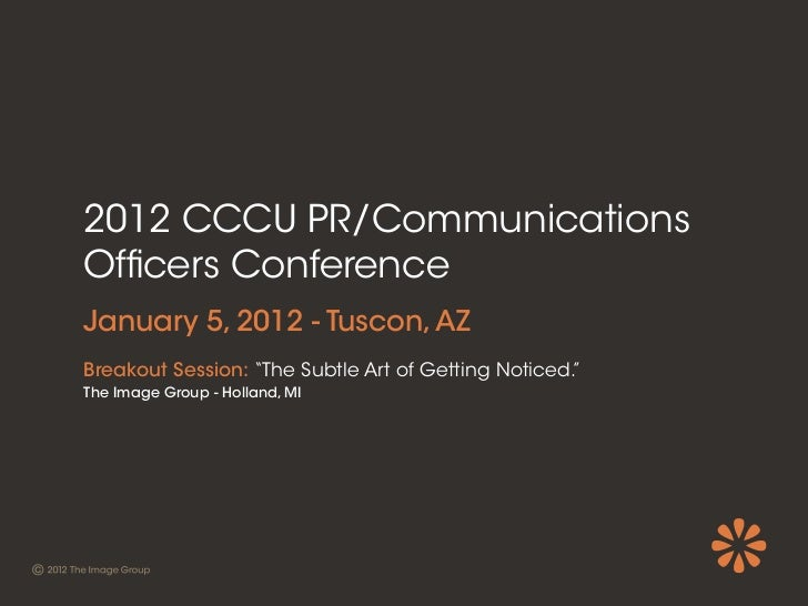 """2012 CCCU PR/CommunicationsOf cers ConferenceJanuary 5, 2012 - Tuscon, AZBreakout Session: """"The Subtle Art of Getting Noti..."""