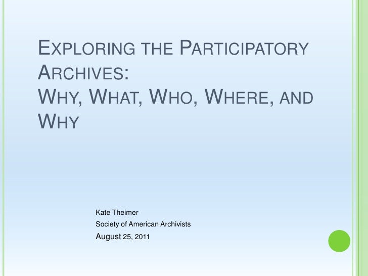 Exploring the Participatory Archives: Why, What, Who, Where, and Why <br />Kate Theimer<br />Society of American Archivist...