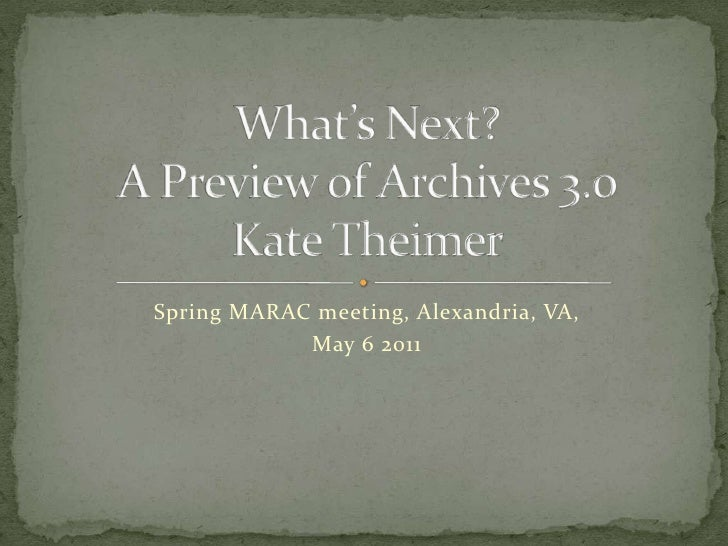 Spring MARAC meeting, Alexandria, VA, <br />May 6 2011<br />What's Next? A Preview of Archives 3.0Kate Theimer<br />