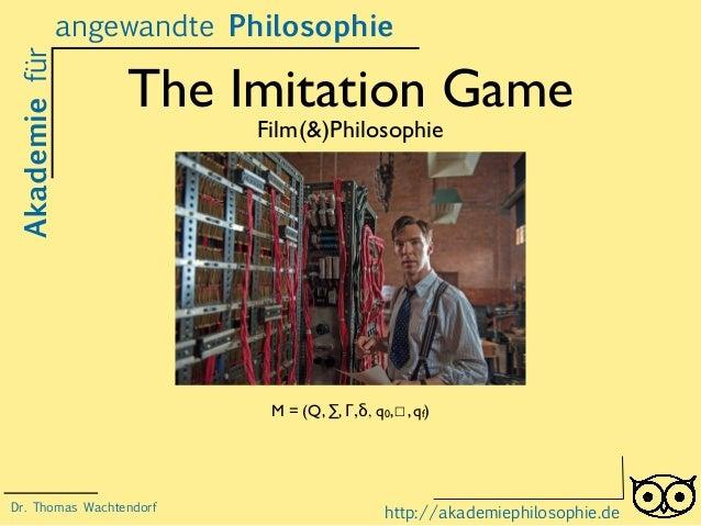 The Imitation Game Film(&)Philosophie Akademiefür http://akademiephilosophie.de M = (Q, ∑, Γ,δ, q0,☐, qf) Dr. Thomas Wacht...