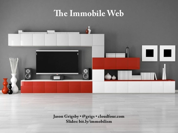 The Immobile WebJason Grigsby • @grigs • cloudfour.com      Slides: bit.ly/immobilism