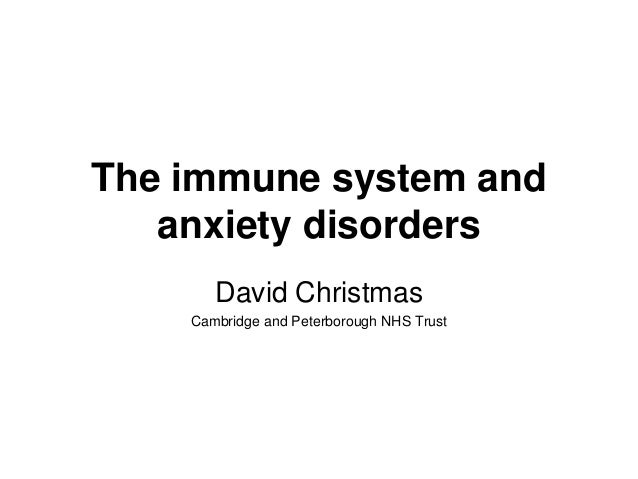 The immune system and anxiety disorders David Christmas Cambridge and Peterborough NHS Trust
