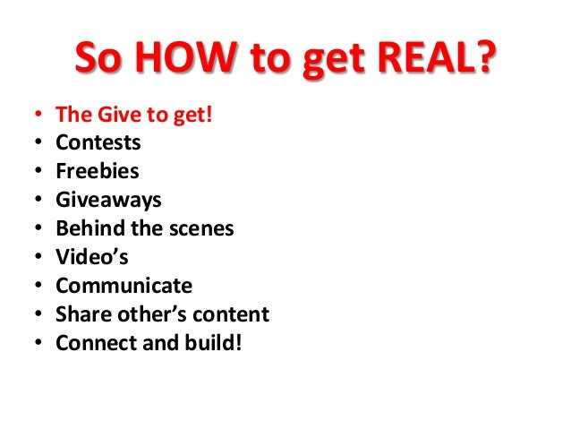 So  HOW  to  get  REAL?   • The  Give  to  get!   • Contests   • Freebies   • Giveaways   • B...