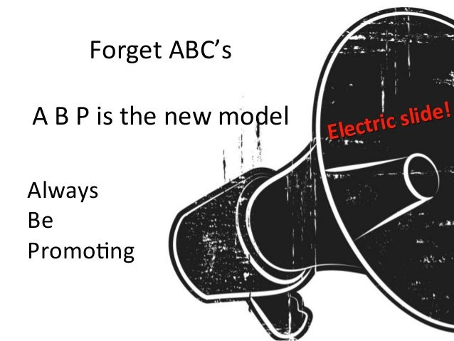 Forget  ABC's      A  B  P  is  the  new  model   Always   Be   Promo=ng   Electric  slide!
