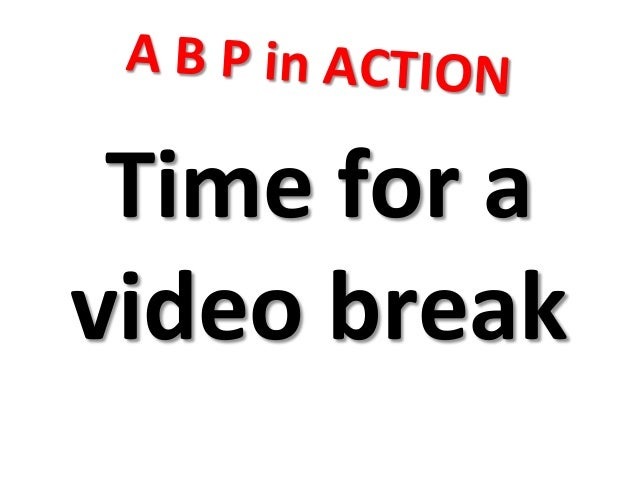 A  B  P  in  ACTION   Time  for  a   video  break