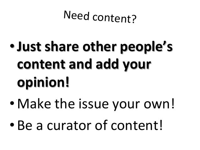 Need  content?   •Just  share  other  people's   content  and  add  your   opinion!   •Make  the...