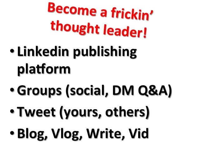 Become  a  frickin'     thought  leader!   •Linkedin  publishing   plaoorm   •Groups  (social,  DM...