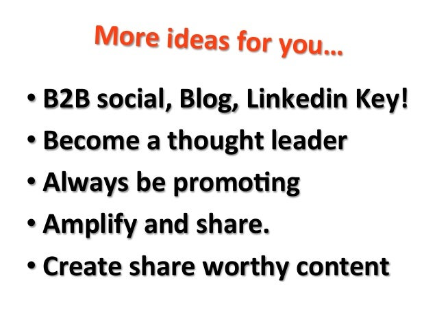 More  ideas  for  you…      •B2B  social,  Blog,  Linkedin  Key!   •Become  a  thought  leader...