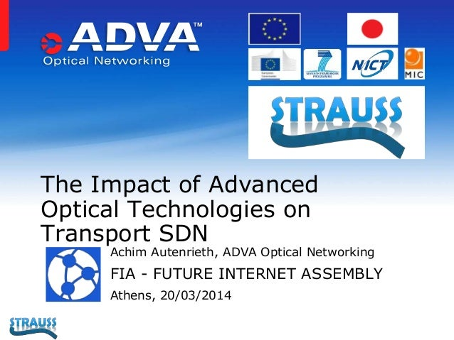 Achim Autenrieth, ADVA Optical Networking FIA - FUTURE INTERNET ASSEMBLY Athens, 20/03/2014 The Impact of Advanced Optical...