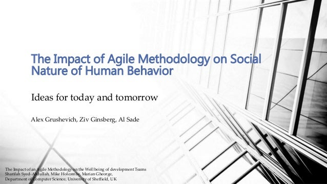 Ideas for today and tomorrow The Impact of Agile Methodology on Social Nature of Human Behavior Alex Grushevich, Ziv Ginsb...