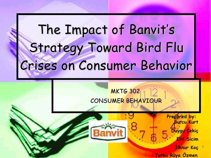 The Impact of  Banvit 's Strategy Toward Bird Flu Crises on Consumer Behavior   MKTG 302  CONSUMER BEHAVIOUR Prepared by: ...