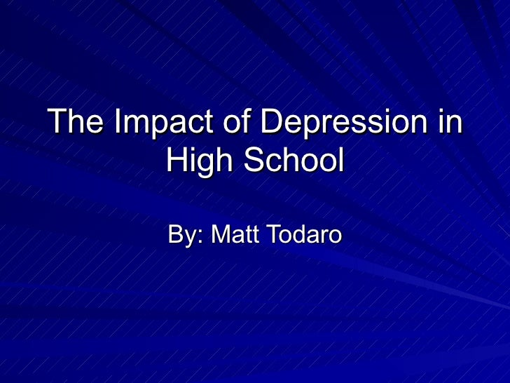 The Impact of Depression in High School By: Matt Todaro