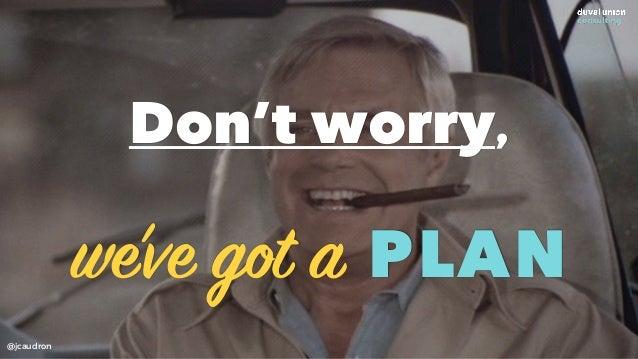 Don't worry, we've got a PLAN @jcaudron