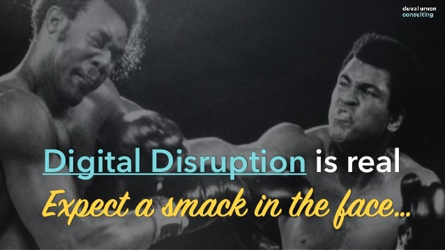 Expect a smack in the face… Digital Disruption is real