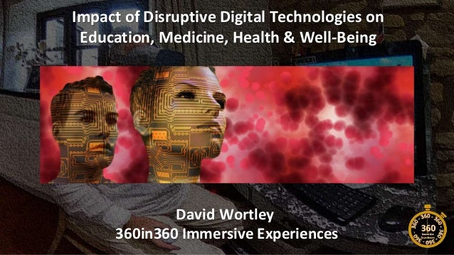 Impact of Disruptive Digital Technologies on Education, Medicine, Health & Well-Being David Wortley 360in360 Immersive Exp...