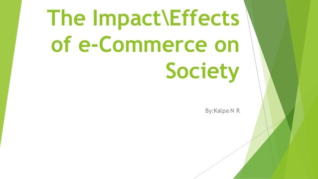 global impact of e commerce on society essay In this paper we will discuss the differences between e-commerce and m-commerce, some of the main driving forces of mobile commerce's success, the impact they have on everyday consumers lives, and what they mean for business as a new enabling platform.