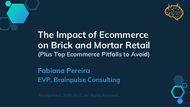 The Impact of Ecommerce on Brick and Mortar Retail (Plus Top Ecommerce Pitfalls to Avoid) Fabiana Pereira EVP, Brainpulse ...