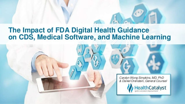The Impact of FDA Digital Health Guidance on CDS, Medical Software, and Machine Learning Carolyn Wong Simpkins, MD, PhD & ...
