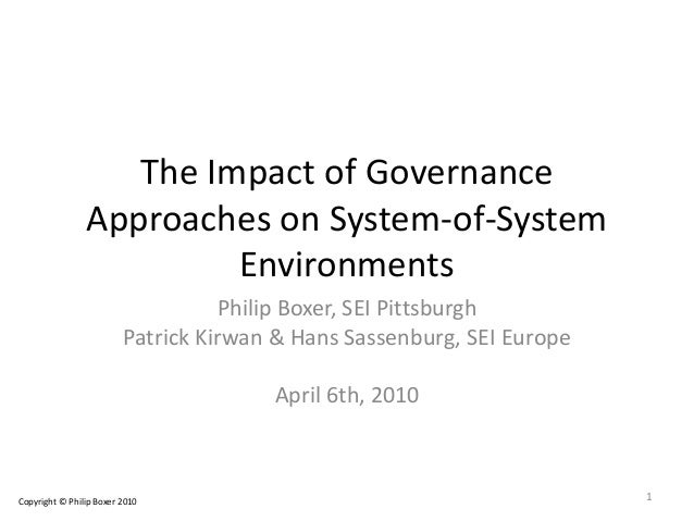 The Impact of Governance Approaches on System-of-System Environments Philip Boxer, SEI Pittsburgh Patrick Kirwan & Hans Sa...