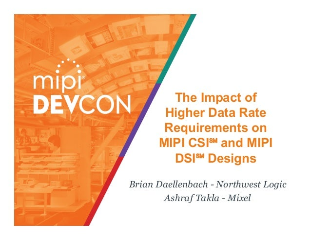 The Impact of Higher Data Rate Requirements on MIPI CSI℠ and MIPI DSI℠ Designs Brian Daellenbach - Northwest Logic Ashraf ...