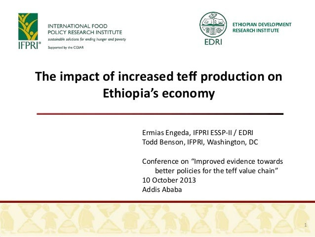 ETHIOPIAN DEVELOPMENT RESEARCH INSTITUTE The impact of increased teff production on Ethiopia's economy Ermias Engeda, IFPR...