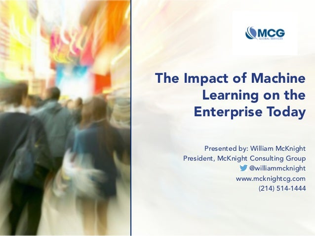 The Impact of Machine Learning on the Enterprise Today Presented by: William McKnight President, McKnight Consulting Group...
