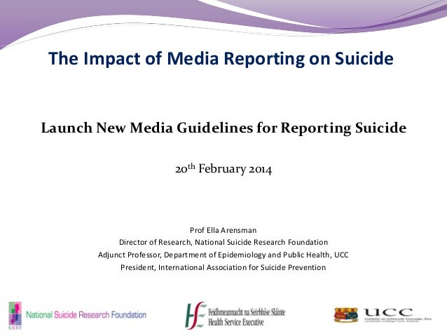 The Impact of Media Reporting on Suicide Launch New Media Guidelines for Reporting Suicide 20th February 2014 Prof Ella Ar...