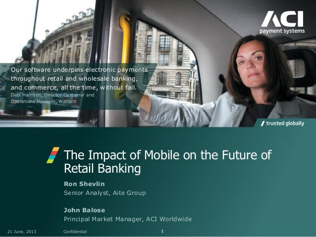 The Impact of Mobile on the Future ofRetail Banking21 June, 2013 Confidential 1Ron ShevlinSenior Analyst, Aite GroupJohn B...