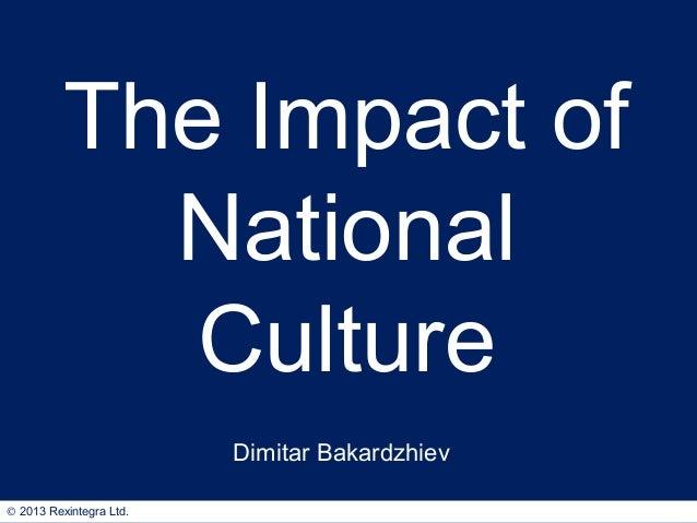 The Impact of National Culture Dimitar Bakardzhiev © 2013 Rexintegra Ltd.