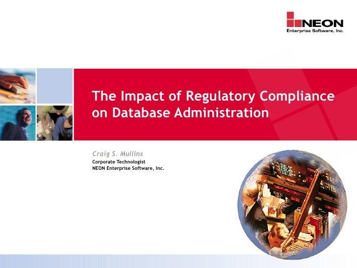 The Impact of Regulatory Complianceon Database AdministrationCraig S. MullinsCorporate TechnologistNEON Enterprise Softwar...