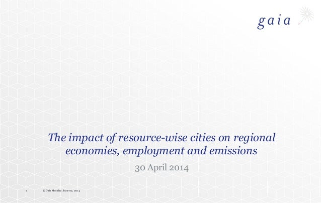 © Gaia Monday, June 02, 20141 The impact of resource-wise cities on regional economies, employment and emissions 30 April ...