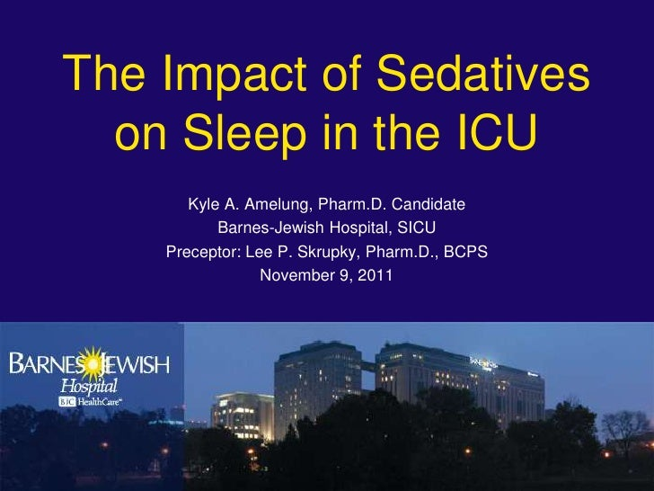 The Impact of Sedatives  on Sleep in the ICU       Kyle A. Amelung, Pharm.D. Candidate           Barnes-Jewish Hospital, S...