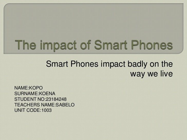 The impact of Smart Phones<br />Smart Phones impact badly on the way we live<br />NAME:KOPO<br />SURNAME:KOENA<br />STUDEN...