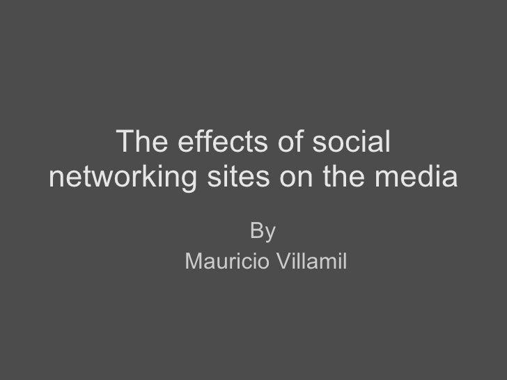 The effects of social networking sites on the media <ul><ul><li>By  </li></ul></ul><ul><ul><li>Mauricio Villamil </li></ul...