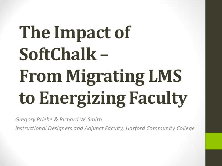 The Impact of SoftChalk – From Migrating LMS to Energizing FacultyGregory Priebe & Richard W. SmithInstructional Designers...