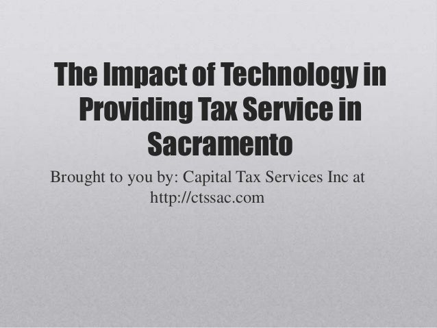 The Impact of Technology inProviding Tax Service inSacramentoBrought to you by: Capital Tax Services Inc athttp://ctssac.com