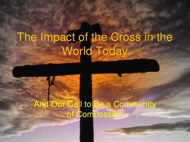 The Impact of the Cross in the World Today<br />And Our Call to Be a Community of Compassion<br />