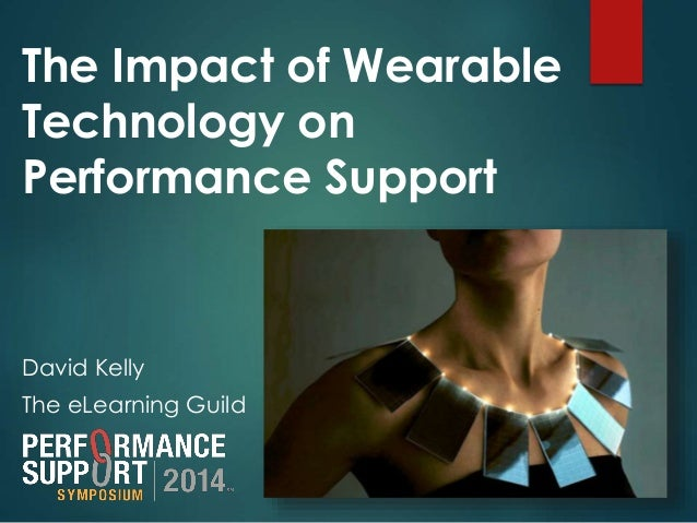 The Impact of Wearable  Technology on  Performance Support  David Kelly  The eLearning Guild