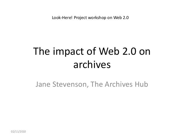 The impact of Web 2.0 on archives Jane Stevenson, The Archives Hub 02/11/2010 Look-Here! Project workshop on Web 2.0