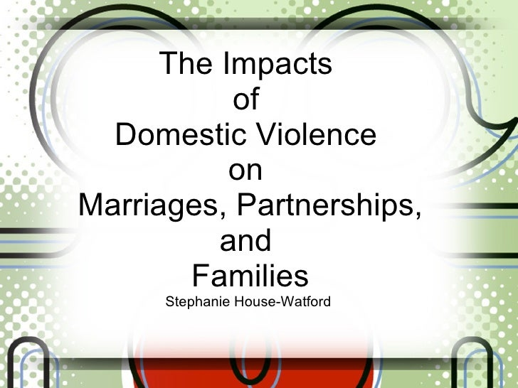 The Impacts  of  Domestic Violence  on  Marriages, Partnerships, and  Families Stephanie House-Watford