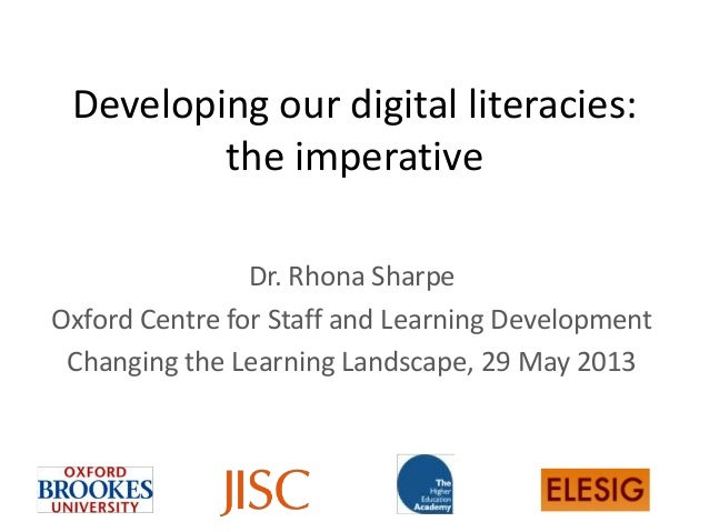 Developing our digital literacies:the imperativeDr. Rhona SharpeOxford Centre for Staff and Learning DevelopmentChanging t...