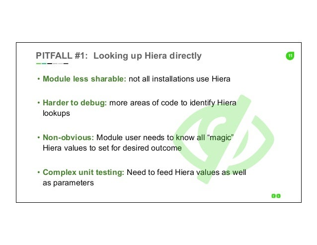11PITFALL #1: Looking up Hiera directly • Module less sharable: not all installations use Hiera • Harder to debug: more ...