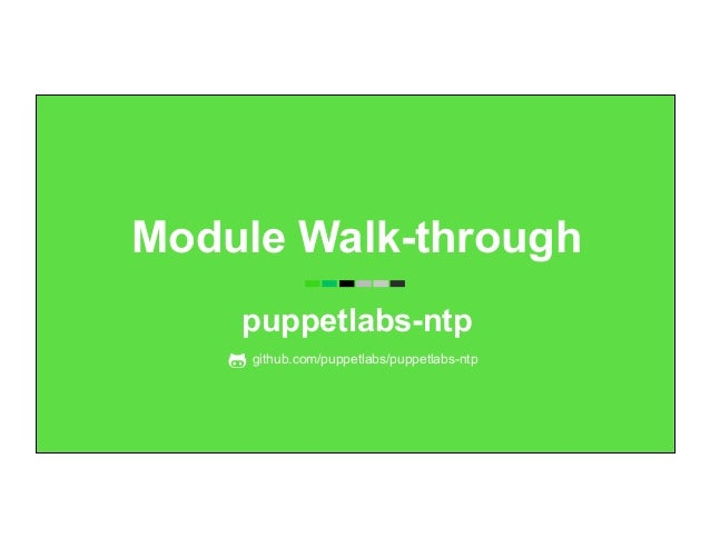 Module Walk-through puppetlabs-ntp github.com/puppetlabs/puppetlabs-ntp