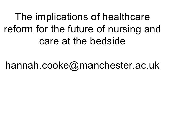 The implications of healthcarereform for the future of nursing and        care at the bedsidehannah.cooke@manchester.ac.uk