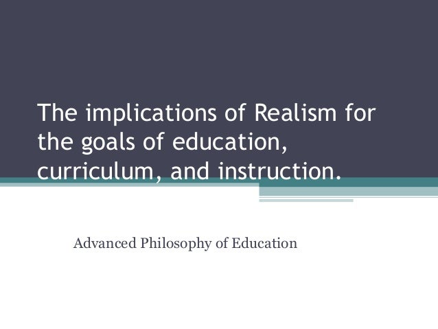 The implications of Realism for the goals of education, curriculum, and instruction. Advanced Philosophy of Education