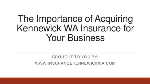 The Importance of AcquiringKennewick WA Insurance forYour BusinessBROUGHT TO YOU BY:WWW.INSURANCEKENNEWICKWA.COM