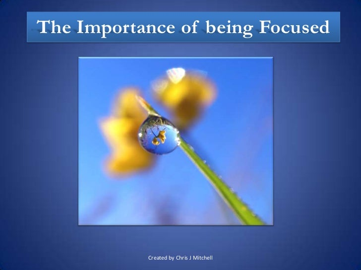 The Importance of being Focused           Created by Chris J Mitchell