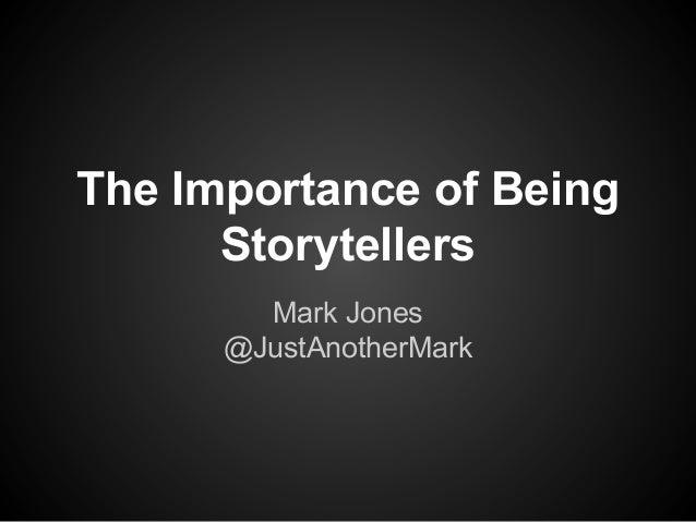 The Importance of Being Storytellers Mark Jones @JustAnotherMark