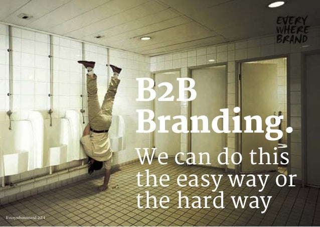 We can do this the easy way or the hard way B2B Branding. Everywherebrand 2014