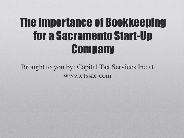 The Importance of Bookkeeping  for a Sacramento Start-Up           CompanyBrought to you by: Capital Tax Services Inc at  ...